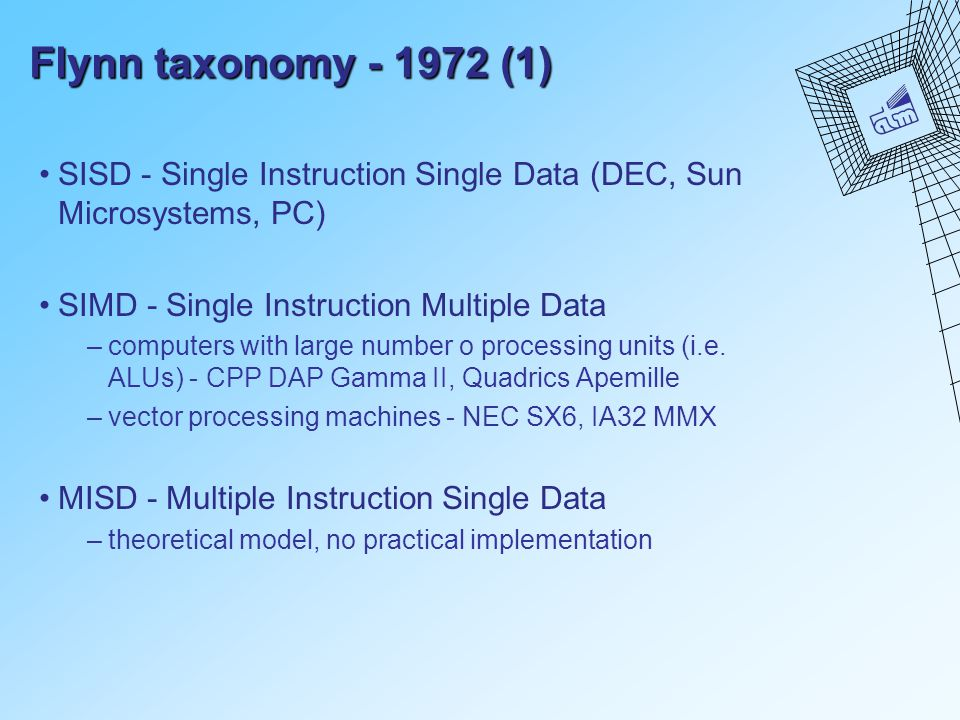Flynn taxonomy - 1972 (1) SISD - Single Instruction Single Data (DEC, Sun Microsystems, PC) SIMD - Single Instruction Multiple Data –computers with la