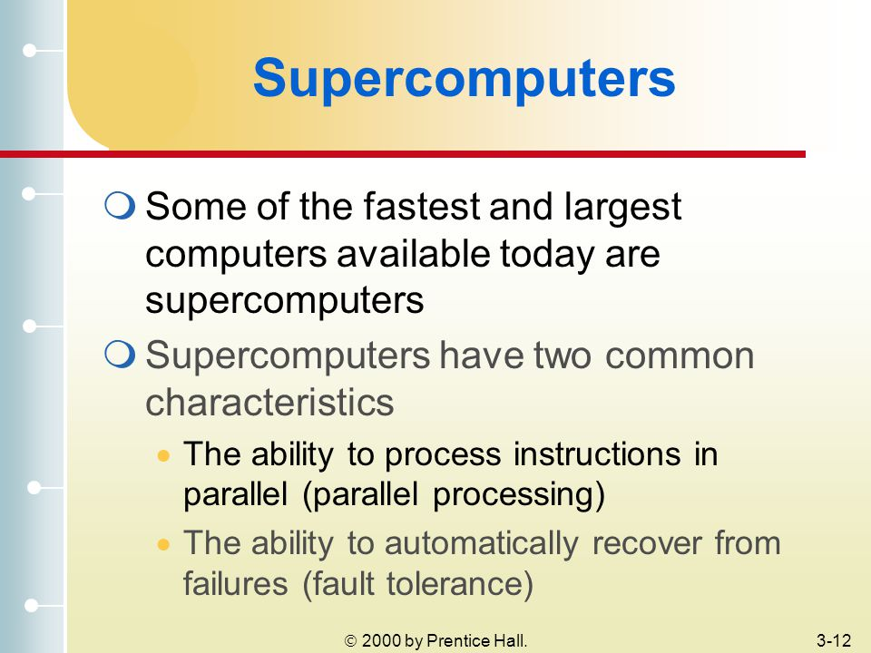 2000 by Prentice Hall.3-12 Supercomputers  Some of the fastest and largest computers available today are supercomputers  Supercomputers have two common characteristics  The ability to process instructions in parallel (parallel processing)  The ability to automatically recover from failures (fault tolerance)