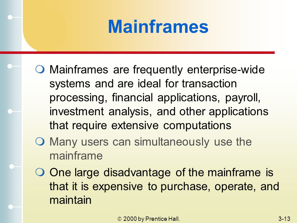  2000 by Prentice Hall.3-13 Mainframes  Mainframes are frequently enterprise-wide systems and are ideal for transaction processing, financial applications, payroll, investment analysis, and other applications that require extensive computations  Many users can simultaneously use the mainframe  One large disadvantage of the mainframe is that it is expensive to purchase, operate, and maintain