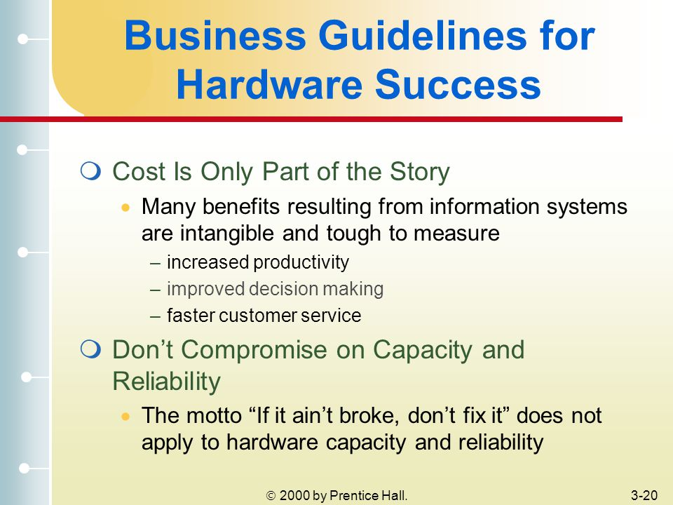  2000 by Prentice Hall.3-20 Business Guidelines for Hardware Success  Cost Is Only Part of the Story  Many benefits resulting from information systems are intangible and tough to measure –increased productivity –improved decision making –faster customer service  Don't Compromise on Capacity and Reliability  The motto If it ain't broke, don't fix it does not apply to hardware capacity and reliability