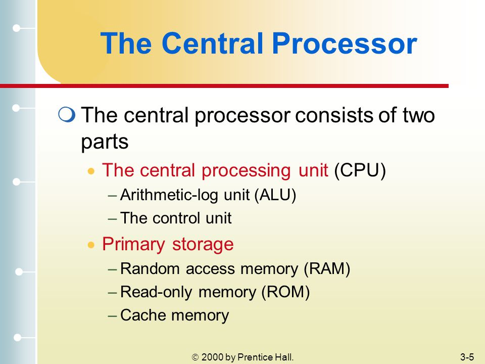  2000 by Prentice Hall.3-5 The Central Processor  The central processor consists of two parts  The central processing unit (CPU) –Arithmetic-log unit (ALU) –The control unit  Primary storage –Random access memory (RAM) –Read-only memory (ROM) –Cache memory
