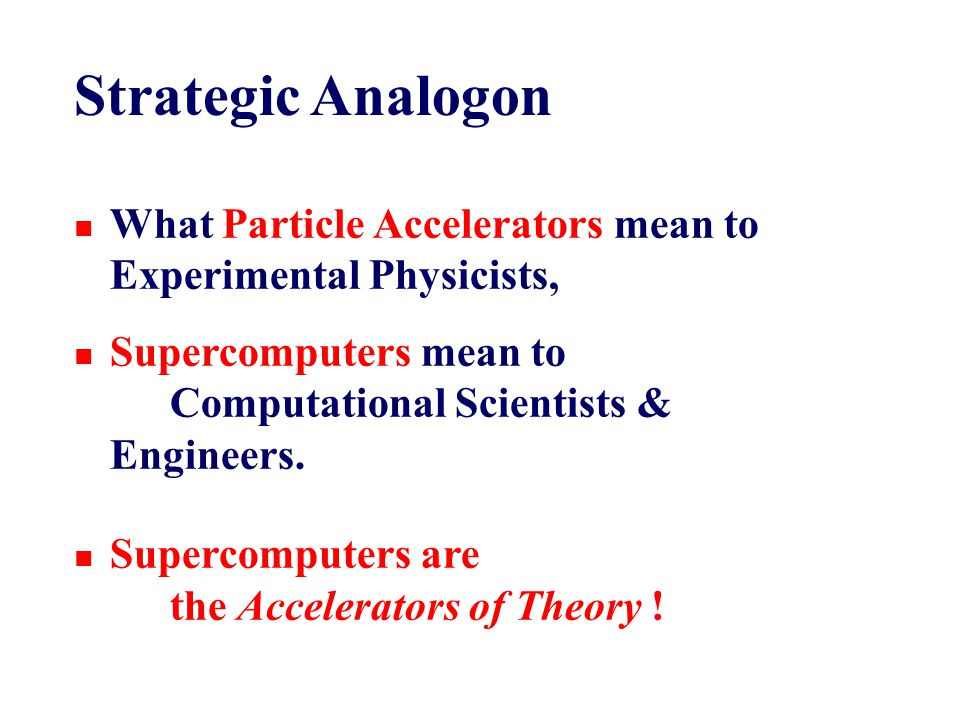 Strategic Analogon n What Particle Accelerators mean to Experimental Physicists, n Supercomputers mean to Computational Scientists & Engineers.