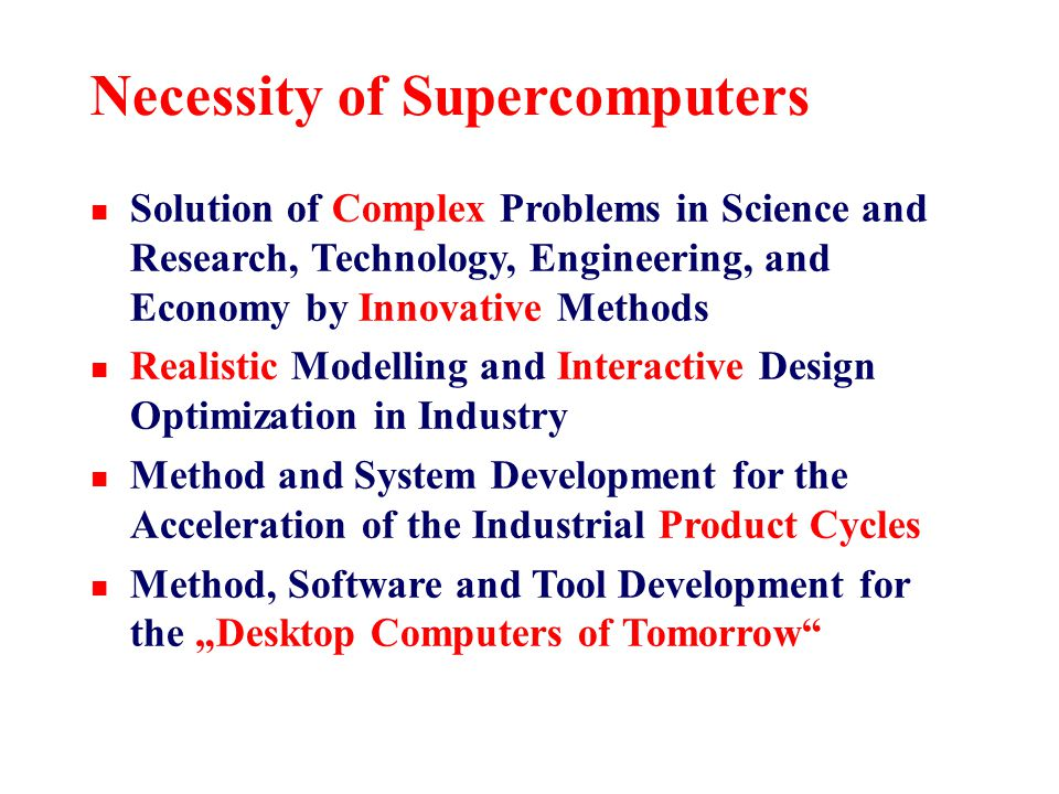 """Necessity of Supercomputers n Solution of Complex Problems in Science and Research, Technology, Engineering, and Economy by Innovative Methods n Realistic Modelling and Interactive Design Optimization in Industry n Method and System Development for the Acceleration of the Industrial Product Cycles n Method, Software and Tool Development for the """"Desktop Computers of Tomorrow"""
