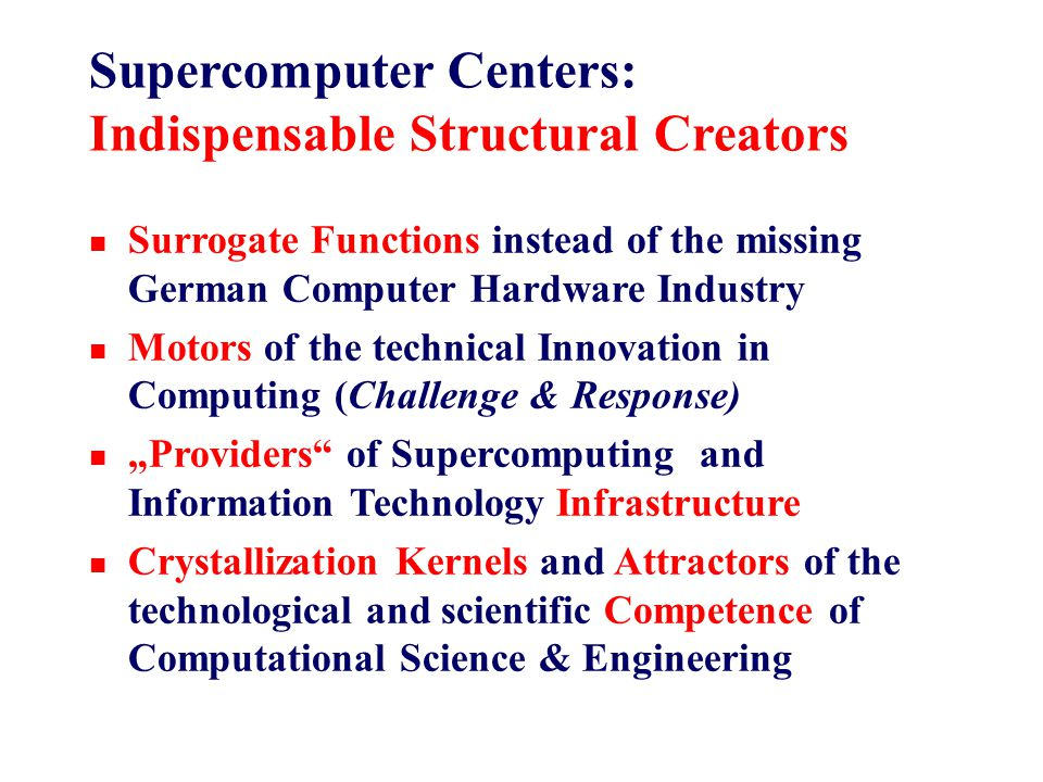 """Supercomputer Centers: Indispensable Structural Creators n Surrogate Functions instead of the missing German Computer Hardware Industry n Motors of the technical Innovation in Computing (Challenge & Response) n """"Providers of Supercomputing and Information Technology Infrastructure n Crystallization Kernels and Attractors of the technological and scientific Competence of Computational Science & Engineering"""