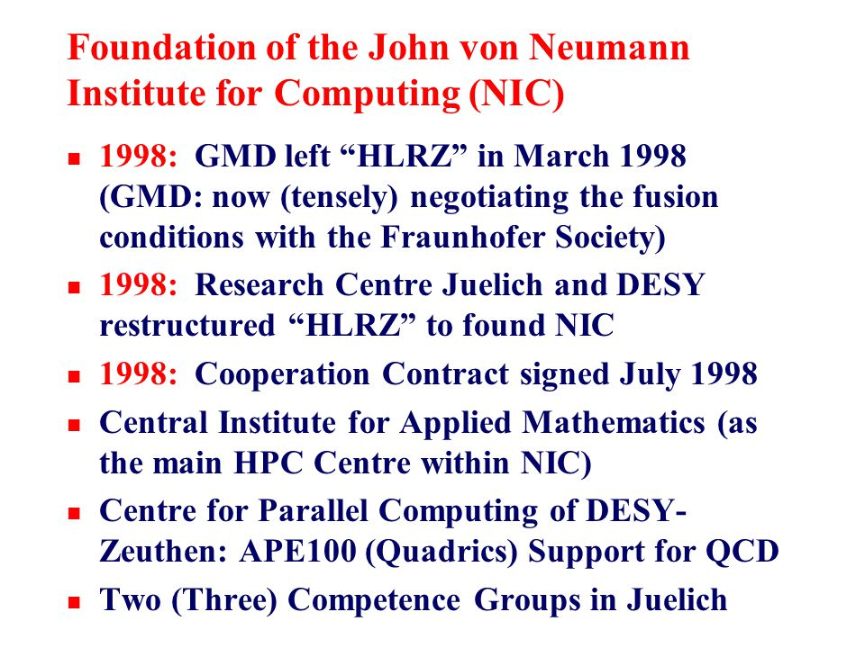 Foundation of the John von Neumann Institute for Computing (NIC) n 1998: GMD left HLRZ in March 1998 (GMD: now (tensely) negotiating the fusion conditions with the Fraunhofer Society) n 1998: Research Centre Juelich and DESY restructured HLRZ to found NIC n 1998: Cooperation Contract signed July 1998 n Central Institute for Applied Mathematics (as the main HPC Centre within NIC) n Centre for Parallel Computing of DESY- Zeuthen: APE100 (Quadrics) Support for QCD n Two (Three) Competence Groups in Juelich