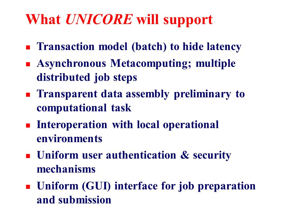 What UNICORE will support n Transaction model (batch) to hide latency n Asynchronous Metacomputing; multiple distributed job steps n Transparent data assembly preliminary to computational task n Interoperation with local operational environments n Uniform user authentication & security mechanisms n Uniform (GUI) interface for job preparation and submission