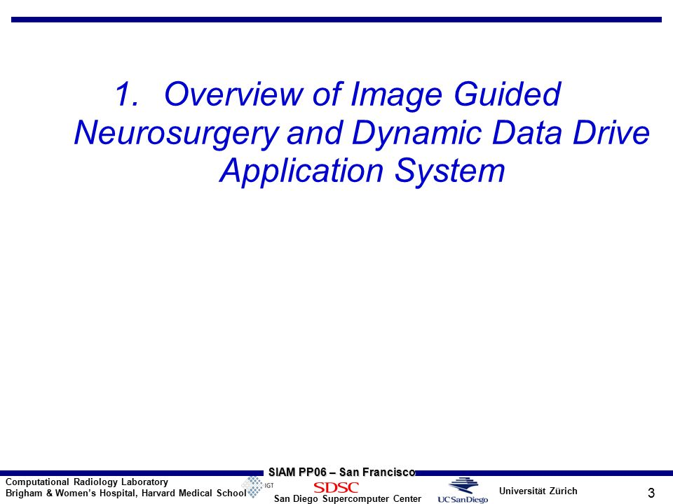 Universität Zürich San Diego Supercomputer Center Computational Radiology Laboratory Brigham & Women's Hospital, Harvard Medical School SIAM PP06 – San Francisco 4 Neurosurgery Challenge Challenges : Remove as much tumor tissue as possible Minimize the removal of healthy tissue Avoid the disruption of critical anatomical structures Know when to stop the resection process Pre-op MRI compounded by the intra-operative brain shape deformation as a result of the surgical process Important to quantify and correct for these deformations while surgery is in progress Real-time constraints – provide images ~once/hour within few mins during surgery lasting ~6 hours