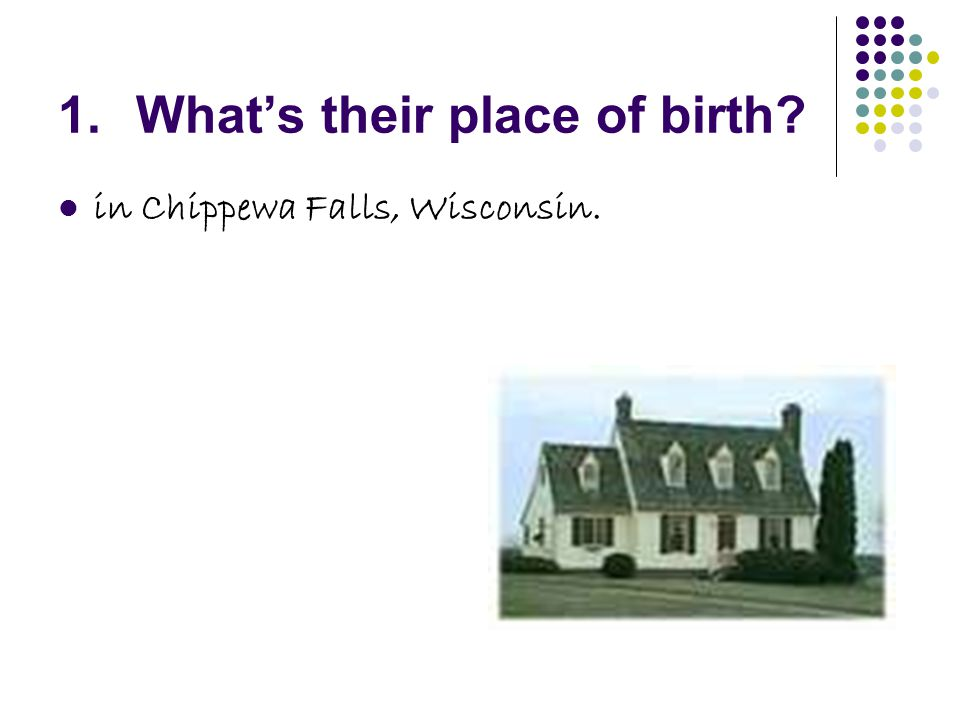 1.What's their place of birth in Chippewa Falls, Wisconsin.