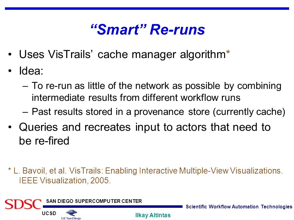 "UCSD SAN DIEGO SUPERCOMPUTER CENTER Ilkay Altintas Scientific Workflow Automation Technologies ""Smart"" Re-runs Uses VisTrails' cache manager algorithm"