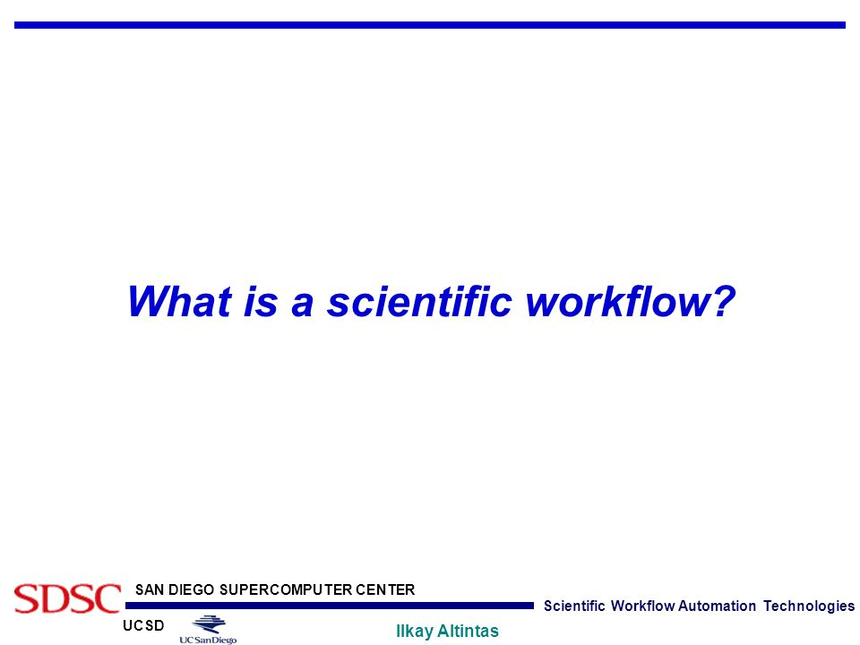 UCSD SAN DIEGO SUPERCOMPUTER CENTER Ilkay Altintas Scientific Workflow Automation Technologies What is a scientific workflow?