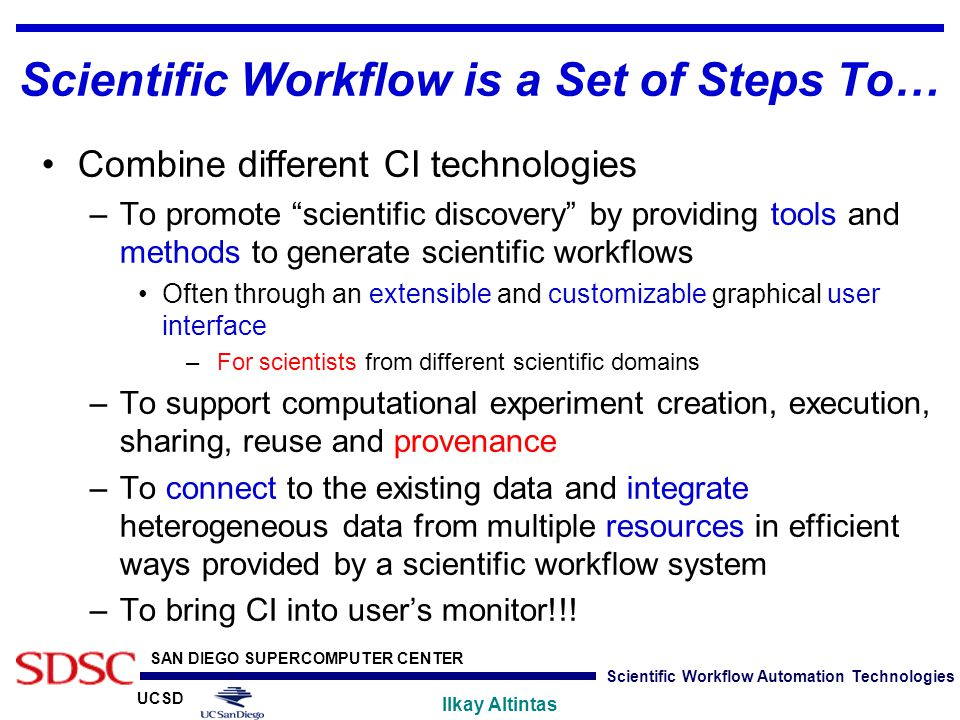 UCSD SAN DIEGO SUPERCOMPUTER CENTER Ilkay Altintas Scientific Workflow Automation Technologies Scientific Workflow is a Set of Steps To… Combine diffe