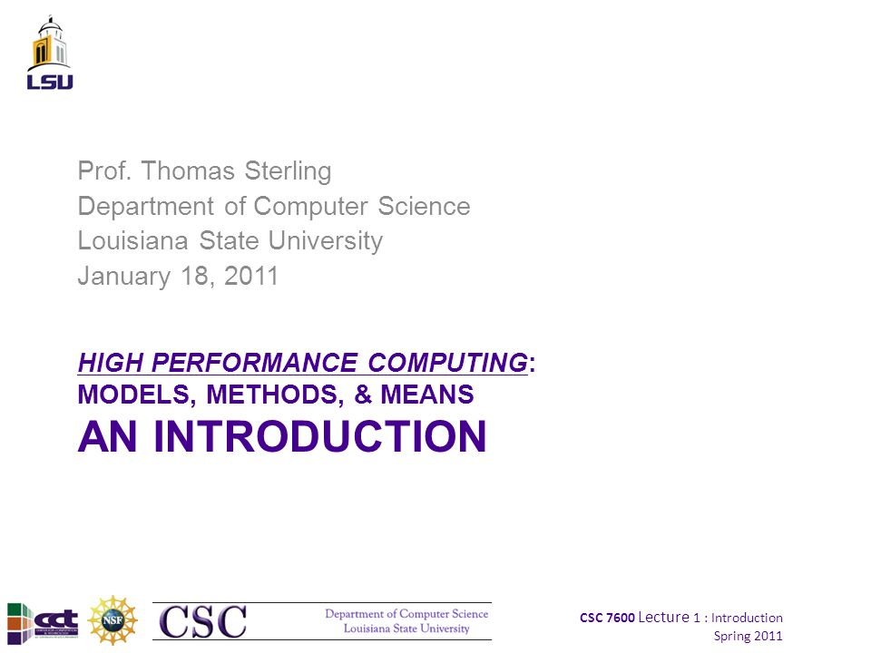 CSC 7600 Lecture 1 : Introduction Spring 2011 42 Supercomputing System Stack Device technologies –Enabling technologies for logic, memory, & communication –Circuit design Computer architecture –semantics and structures Models of computation –governing principles Operating systems –Manages resources and provides virtual machine Compilers and runtime software –Maps application program to system resources, mechanisms, and semantics Programming –languages, tools, & environments Algorithms –Numerical techniques –Means of exposing parallelism Applications –End user problems, often in sciences and technology
