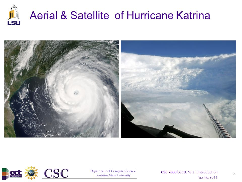 CSC 7600 Lecture 1 : Introduction Spring 2011 Aerial & Satellite of Hurricane Katrina 2