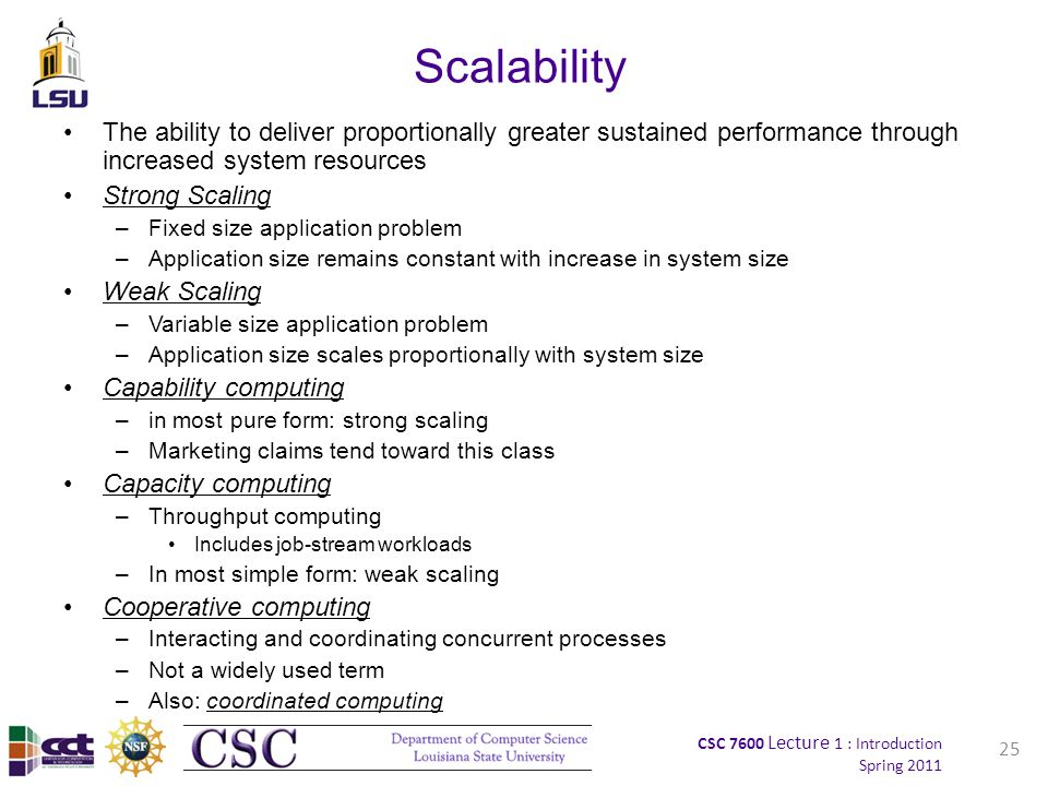 CSC 7600 Lecture 1 : Introduction Spring 2011 25 Scalability The ability to deliver proportionally greater sustained performance through increased system resources Strong Scaling –Fixed size application problem –Application size remains constant with increase in system size Weak Scaling –Variable size application problem –Application size scales proportionally with system size Capability computing –in most pure form: strong scaling –Marketing claims tend toward this class Capacity computing –Throughput computing Includes job-stream workloads –In most simple form: weak scaling Cooperative computing –Interacting and coordinating concurrent processes –Not a widely used term –Also: coordinated computing