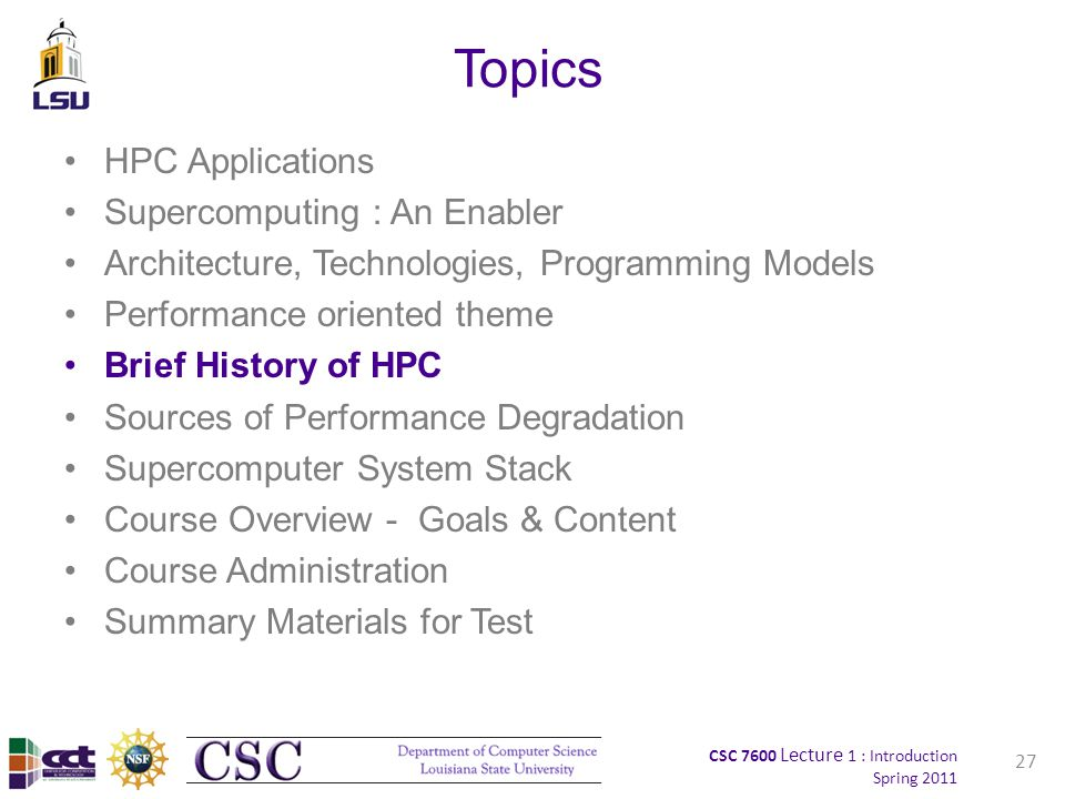 CSC 7600 Lecture 1 : Introduction Spring 2011 Topics HPC Applications Supercomputing : An Enabler Architecture, Technologies, Programming Models Performance oriented theme Brief History of HPC Sources of Performance Degradation Supercomputer System Stack Course Overview - Goals & Content Course Administration Summary Materials for Test 27