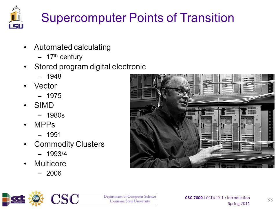 CSC 7600 Lecture 1 : Introduction Spring 2011 Supercomputer Points of Transition Automated calculating –17 th century Stored program digital electronic –1948 Vector –1975 SIMD –1980s MPPs –1991 Commodity Clusters –1993/4 Multicore –2006 33
