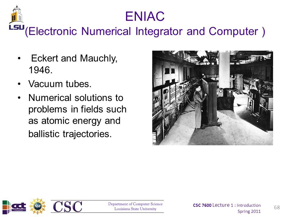 CSC 7600 Lecture 1 : Introduction Spring 2011 ENIAC (Electronic Numerical Integrator and Computer ) Eckert and Mauchly, 1946.