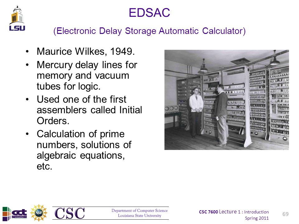 CSC 7600 Lecture 1 : Introduction Spring 2011 EDSAC (Electronic Delay Storage Automatic Calculator) Maurice Wilkes, 1949.