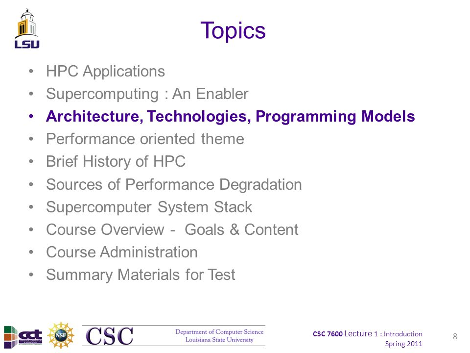 CSC 7600 Lecture 1 : Introduction Spring 2011 Topics HPC Applications Supercomputing : An Enabler Architecture, Technologies, Programming Models Performance oriented theme Brief History of HPC Sources of Performance Degradation Supercomputer System Stack Course Overview - Goals & Content Course Administration Summary Materials for Test 8