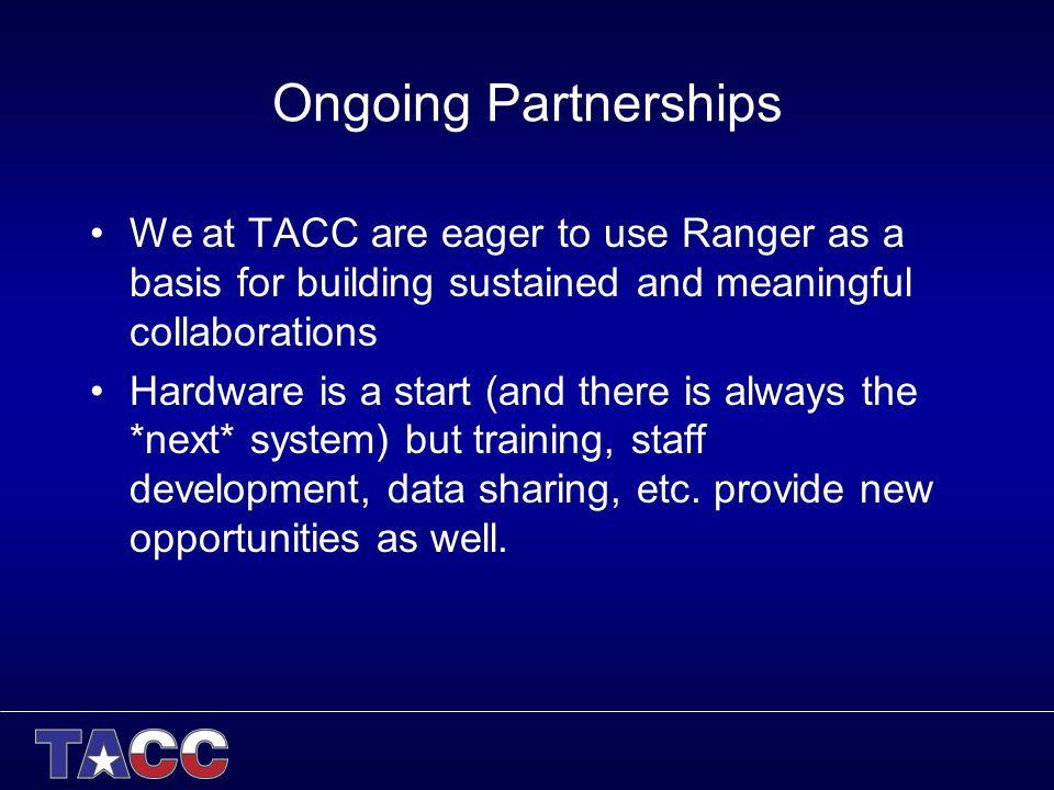 Ongoing Partnerships We at TACC are eager to use Ranger as a basis for building sustained and meaningful collaborations Hardware is a start (and there is always the *next* system) but training, staff development, data sharing, etc.