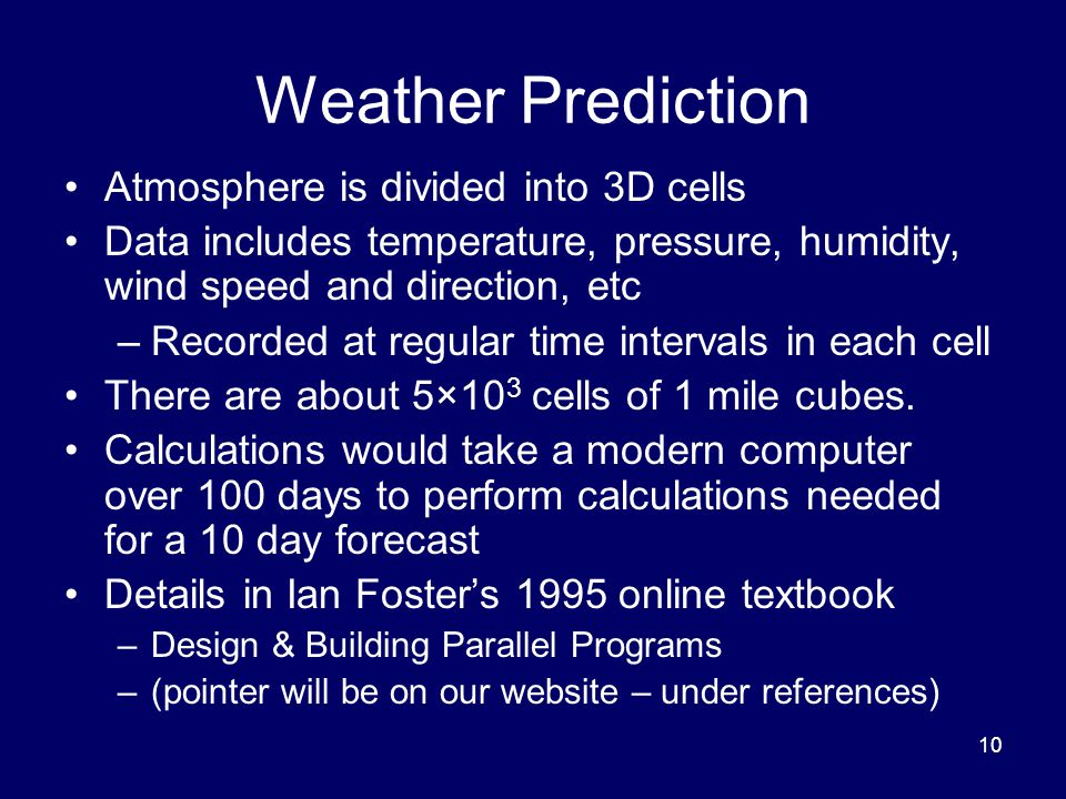 10 Weather Prediction Atmosphere is divided into 3D cells Data includes temperature, pressure, humidity, wind speed and direction, etc –Recorded at regular time intervals in each cell There are about 5×10 3 cells of 1 mile cubes.