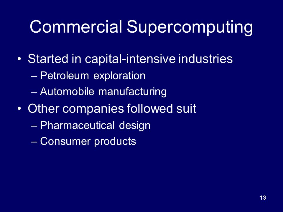 13 Commercial Supercomputing Started in capital-intensive industries –Petroleum exploration –Automobile manufacturing Other companies followed suit –Pharmaceutical design –Consumer products
