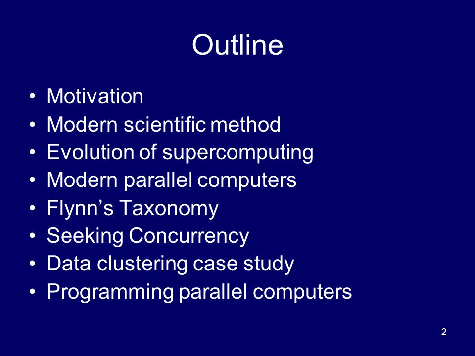 2 Outline Motivation Modern scientific method Evolution of supercomputing Modern parallel computers Flynn's Taxonomy Seeking Concurrency Data clustering case study Programming parallel computers