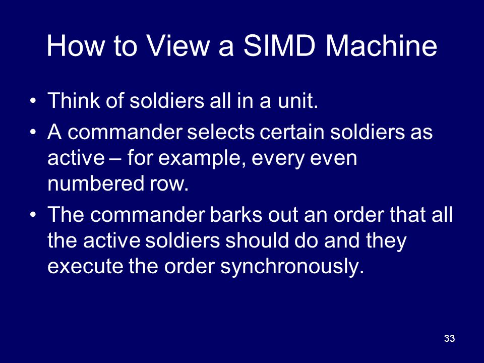 33 How to View a SIMD Machine Think of soldiers all in a unit.