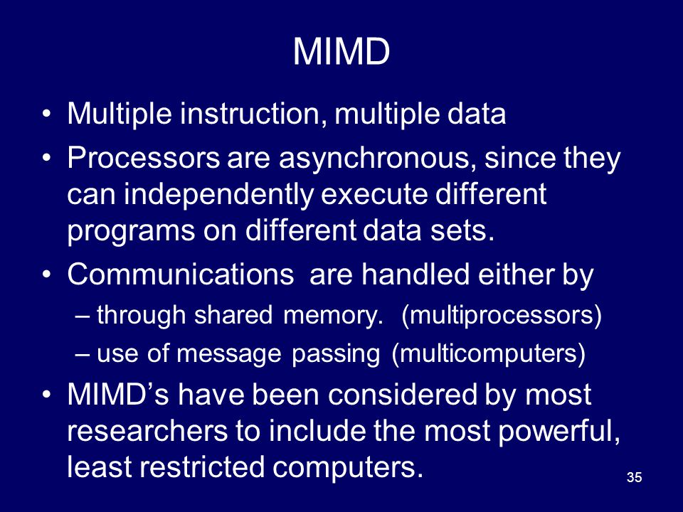 35 MIMD Multiple instruction, multiple data Processors are asynchronous, since they can independently execute different programs on different data sets.