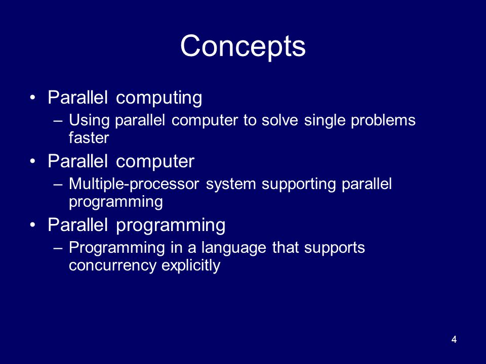 4 Concepts Parallel computing –Using parallel computer to solve single problems faster Parallel computer –Multiple-processor system supporting parallel programming Parallel programming –Programming in a language that supports concurrency explicitly