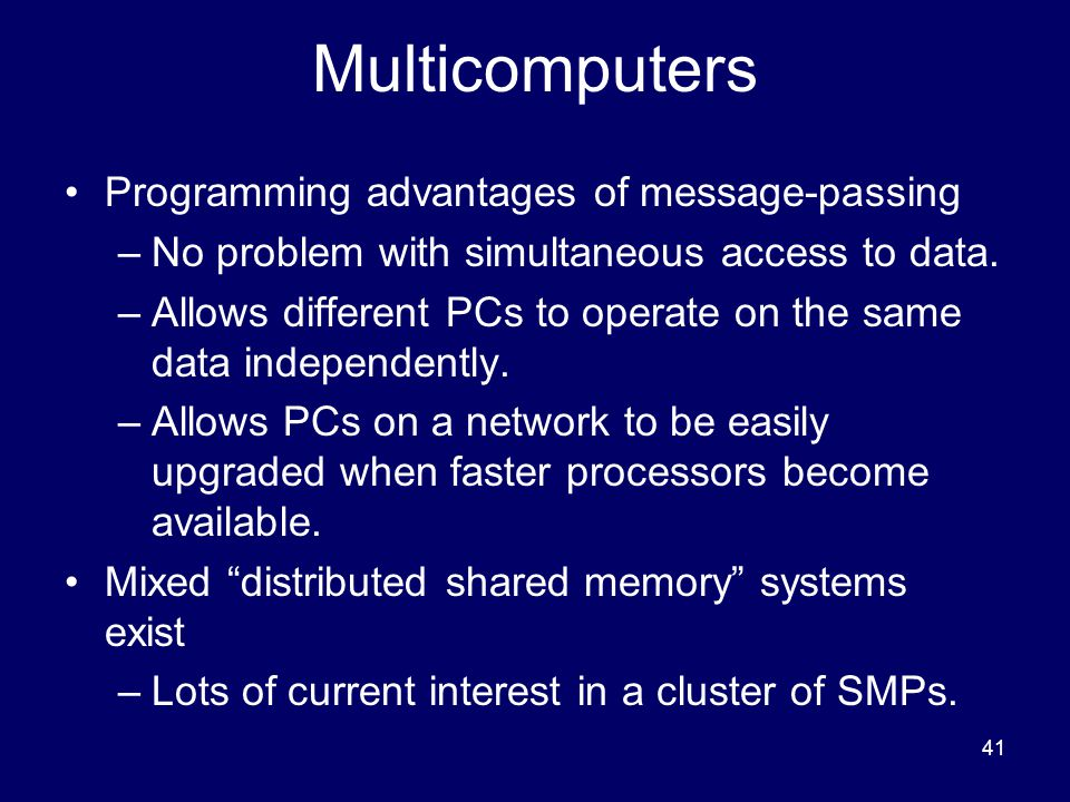 41 Multicomputers Programming advantages of message-passing –No problem with simultaneous access to data.