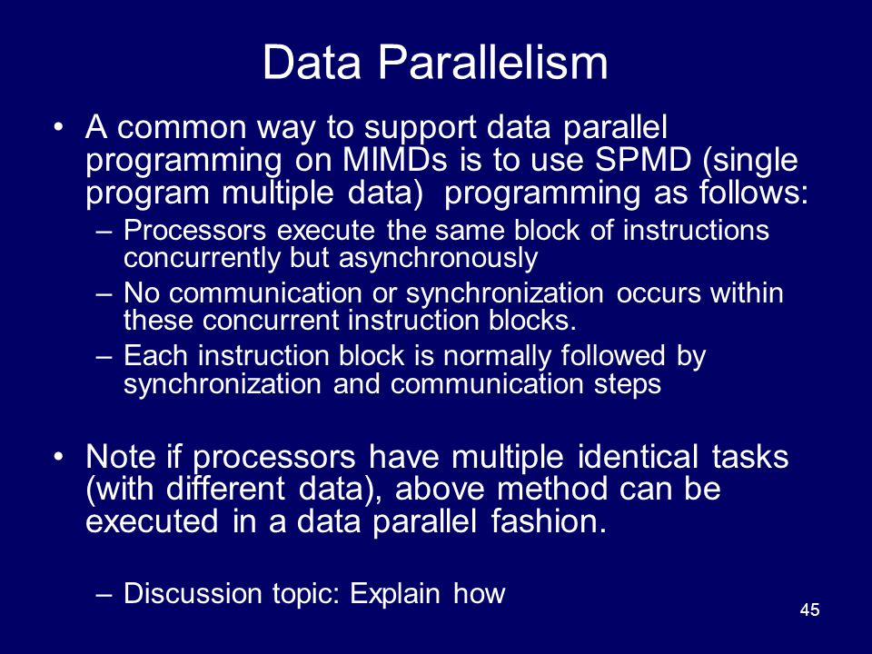 45 Data Parallelism A common way to support data parallel programming on MIMDs is to use SPMD (single program multiple data) programming as follows: –Processors execute the same block of instructions concurrently but asynchronously –No communication or synchronization occurs within these concurrent instruction blocks.