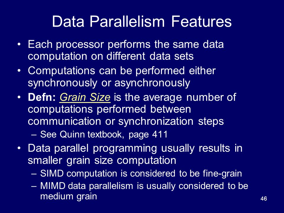 46 Data Parallelism Features Each processor performs the same data computation on different data sets Computations can be performed either synchronously or asynchronously Defn: Grain Size is the average number of computations performed between communication or synchronization steps –See Quinn textbook, page 411 Data parallel programming usually results in smaller grain size computation –SIMD computation is considered to be fine-grain –MIMD data parallelism is usually considered to be medium grain