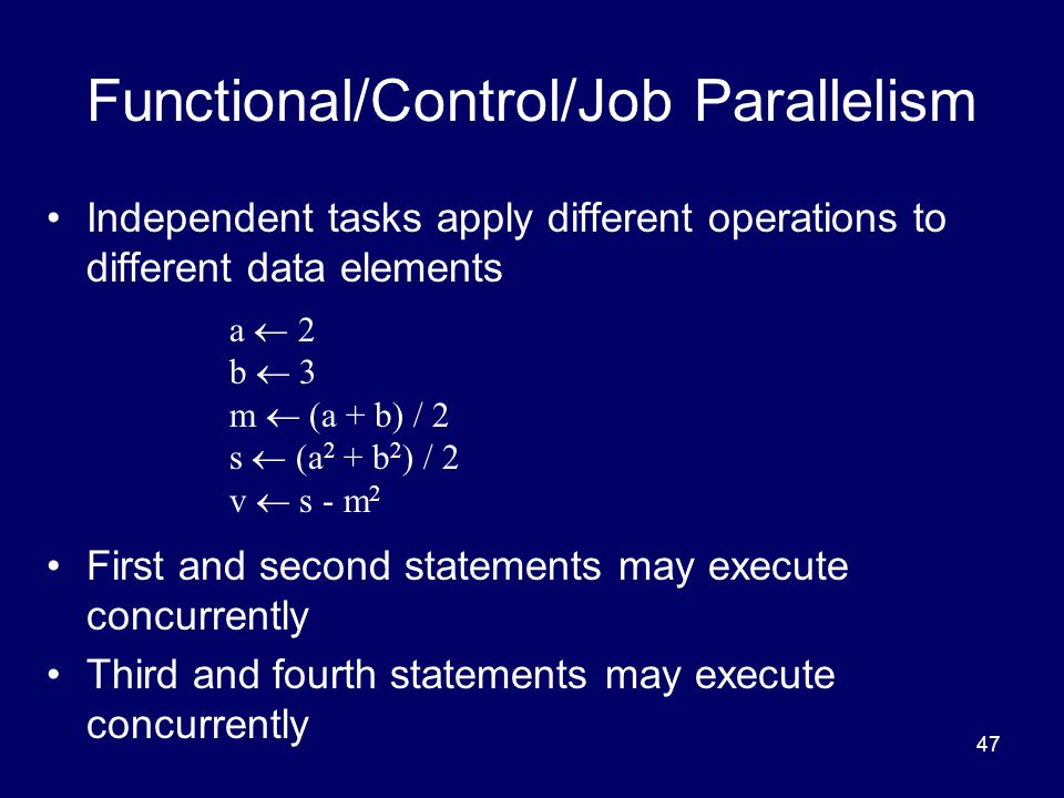 47 Functional/Control/Job Parallelism Independent tasks apply different operations to different data elements First and second statements may execute concurrently Third and fourth statements may execute concurrently a  2 b  3 m  (a + b) / 2 s  (a 2 + b 2 ) / 2 v  s - m 2