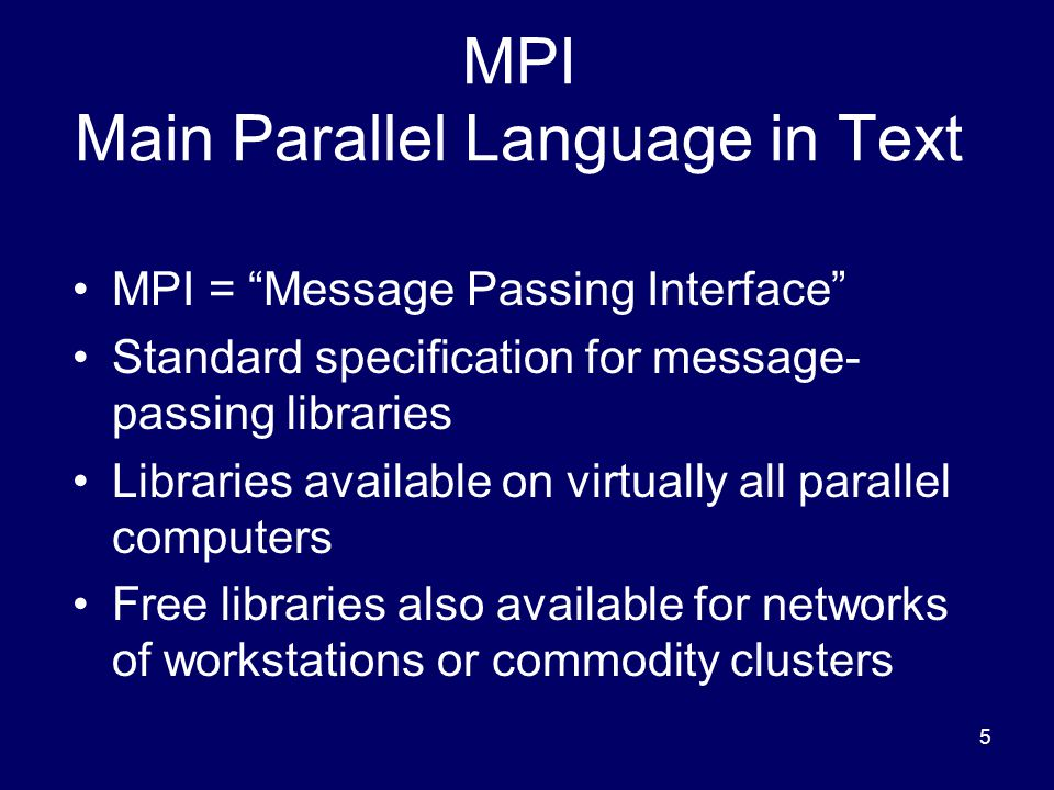 5 MPI Main Parallel Language in Text MPI = Message Passing Interface Standard specification for message- passing libraries Libraries available on virtually all parallel computers Free libraries also available for networks of workstations or commodity clusters