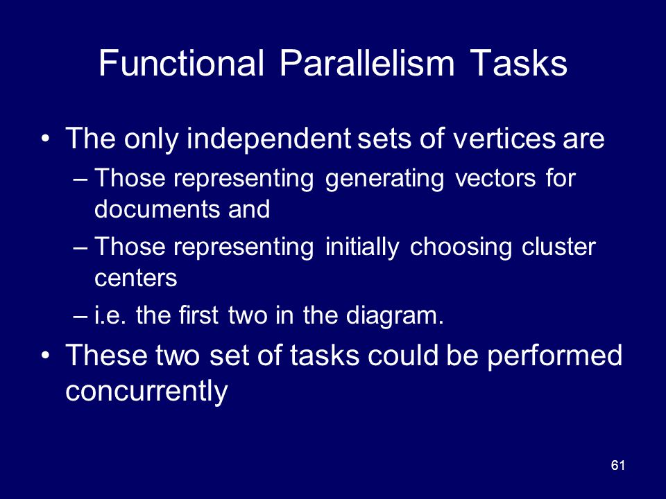 61 Functional Parallelism Tasks The only independent sets of vertices are –Those representing generating vectors for documents and –Those representing initially choosing cluster centers –i.e.