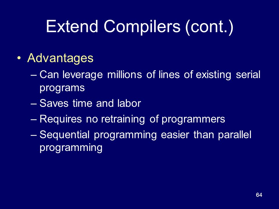 64 Extend Compilers (cont.) Advantages –Can leverage millions of lines of existing serial programs –Saves time and labor –Requires no retraining of programmers –Sequential programming easier than parallel programming