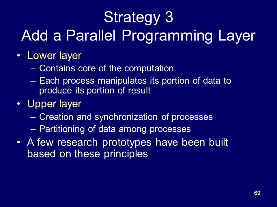 69 Strategy 3 Add a Parallel Programming Layer Lower layer –Contains core of the computation –Each process manipulates its portion of data to produce its portion of result Upper layer –Creation and synchronization of processes –Partitioning of data among processes A few research prototypes have been built based on these principles