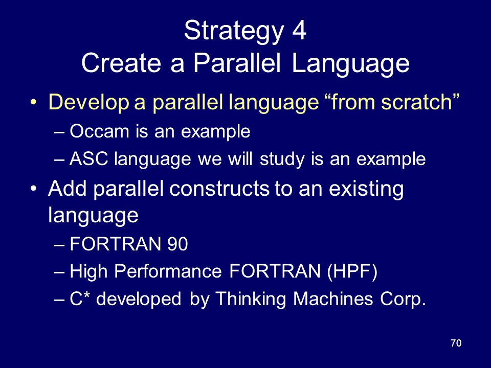 70 Strategy 4 Create a Parallel Language Develop a parallel language from scratch –Occam is an example –ASC language we will study is an example Add parallel constructs to an existing language –FORTRAN 90 –High Performance FORTRAN (HPF) –C* developed by Thinking Machines Corp.
