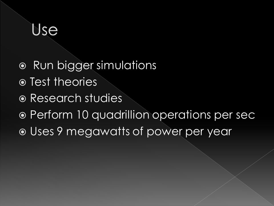  Run bigger simulations  Test theories  Research studies  Perform 10 quadrillion operations per sec  Uses 9 megawatts of power per year
