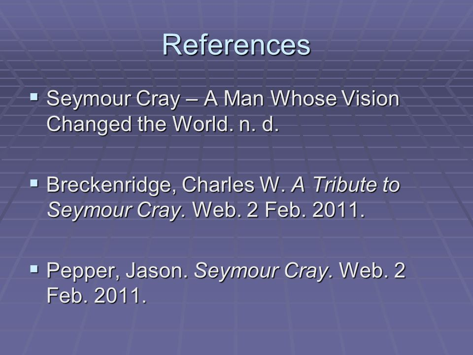 References SSSSeymour Cray – A Man Whose Vision Changed the World.