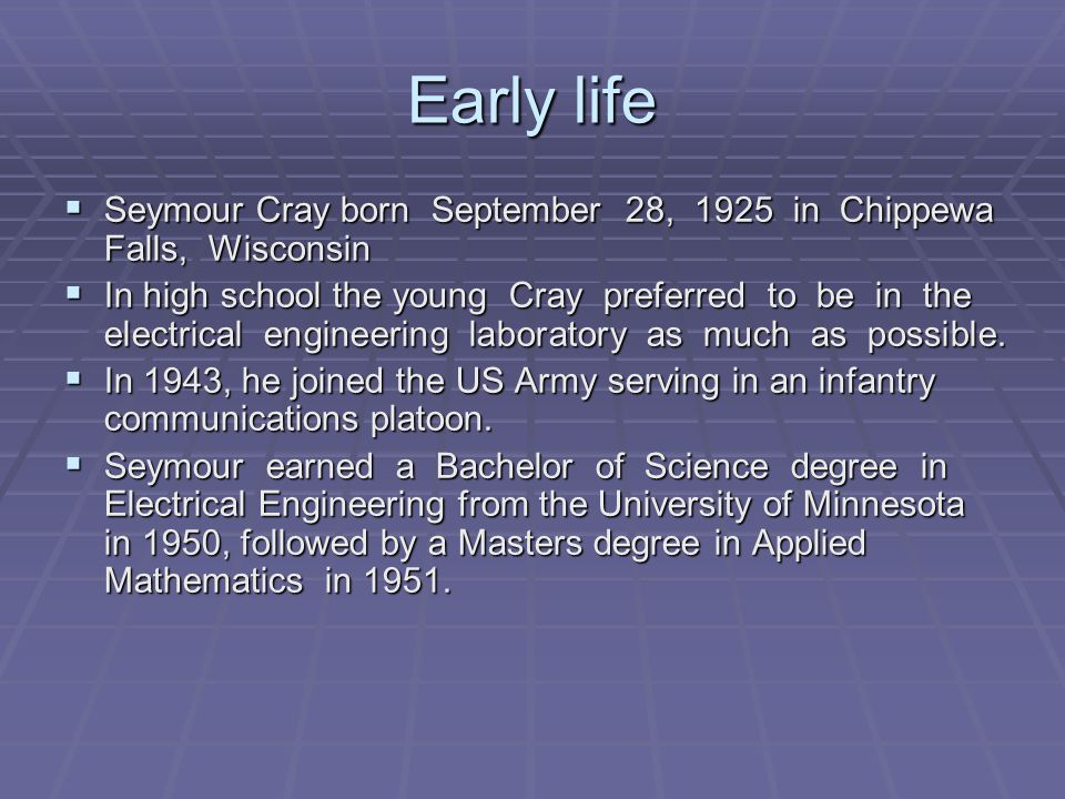 Early life  Seymour Cray born September 28, 1925 in Chippewa Falls, Wisconsin  In high school the young Cray preferred to be in the electrical engineering laboratory as much as possible.