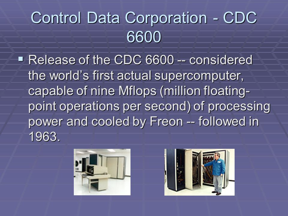 Control Data Corporation - CDC 7600  The CDC 7600 was next, running was next, running at 40 Mflops, at 40 Mflops, again the world's again the world's fastest fastest supercomputer.