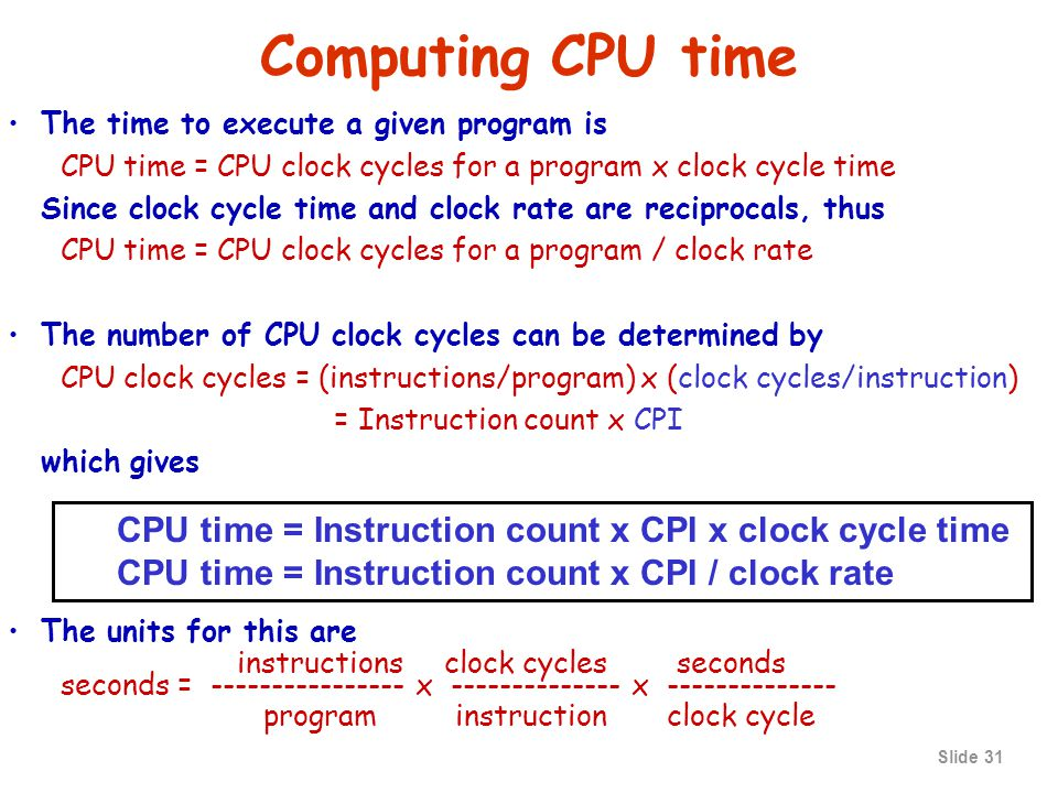 Slide 30 Computing CPU time The time to execute a given program is CPU time = CPU clock cycles for a program x clock cycle time Since clock cycle time and clock rate are reciprocals, thus CPU time = CPU clock cycles for a program / clock rate CPI: clock cycles per instruction CPU clock cycle for a program CPI = ------------------------- Instruction count
