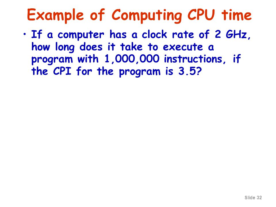 Slide 31 Computing CPU time The time to execute a given program is CPU time = CPU clock cycles for a program x clock cycle time Since clock cycle time and clock rate are reciprocals, thus CPU time = CPU clock cycles for a program / clock rate The number of CPU clock cycles can be determined by CPU clock cycles = (instructions/program) x (clock cycles/instruction) = Instruction count x CPI which gives The units for this are instructions clock cycles seconds seconds = ---------------- x -------------- x -------------- program instruction clock cycle CPU time = Instruction count x CPI x clock cycle time CPU time = Instruction count x CPI / clock rate