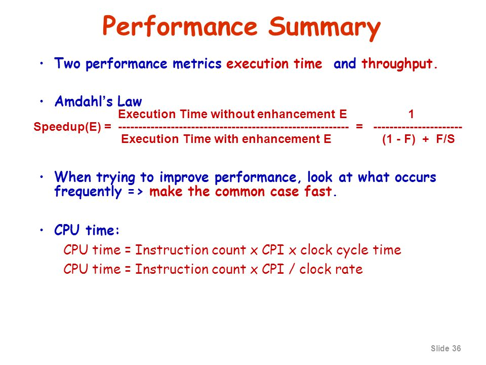 Slide 35 Aspects of CPU Performance CPU time= Seconds = Instructions x Cycles x Seconds Program Program Instruction Cycle CPU time= Seconds = Instructions x Cycles x Seconds Program Program Instruction Cycle Inst Count CPICycle Time Program X Compiler X (X) Inst.