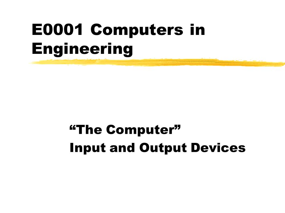 E0001 Computers in Engineering The Computer Input and Output Devices