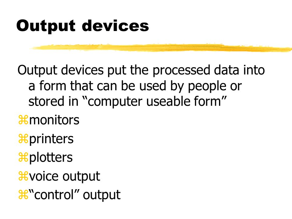 Output devices Output devices put the processed data into a form that can be used by people or stored in computer useable form zmonitors zprinters zplotters zvoice output z control output
