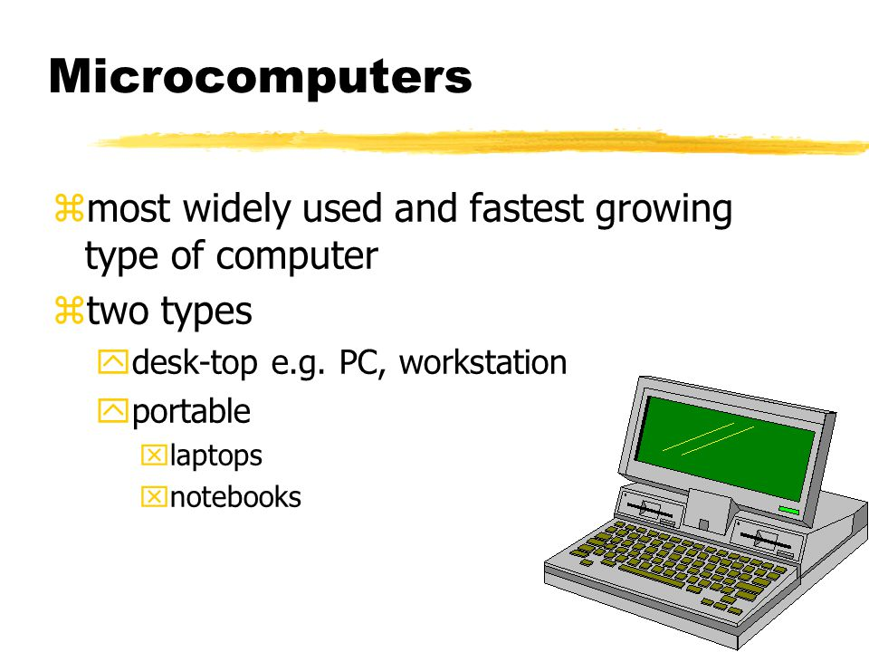 Microcomputers zmost widely used and fastest growing type of computer ztwo types ydesk-top e.g.