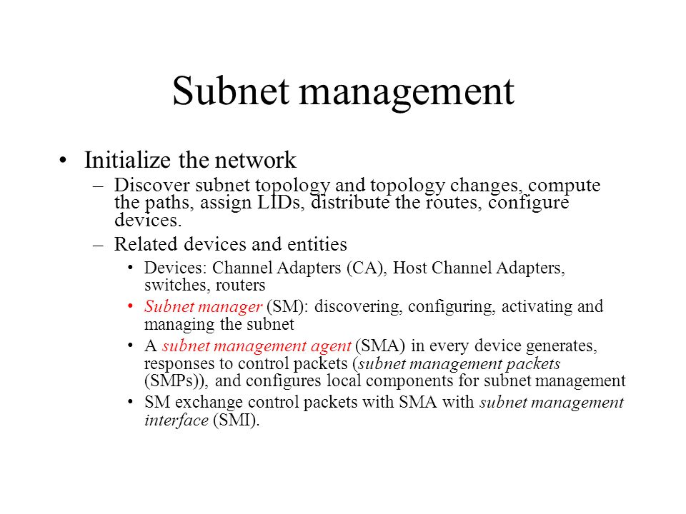 Subnet management Initialize the network –Discover subnet topology and topology changes, compute the paths, assign LIDs, distribute the routes, configure devices.